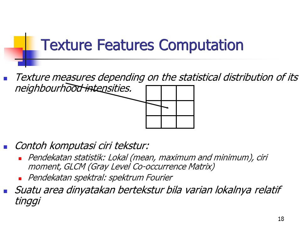 18 Texture Features Computation Texture measures depending on the statistical distribution of its neighbourhood intensities.