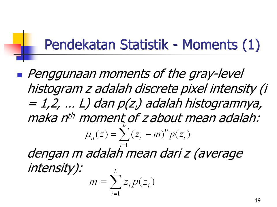 19 Pendekatan Statistik - Moments (1) Penggunaan moments of the gray-level histogram z adalah discrete pixel intensity (i = 1,2, … L) dan p(z i ) adal