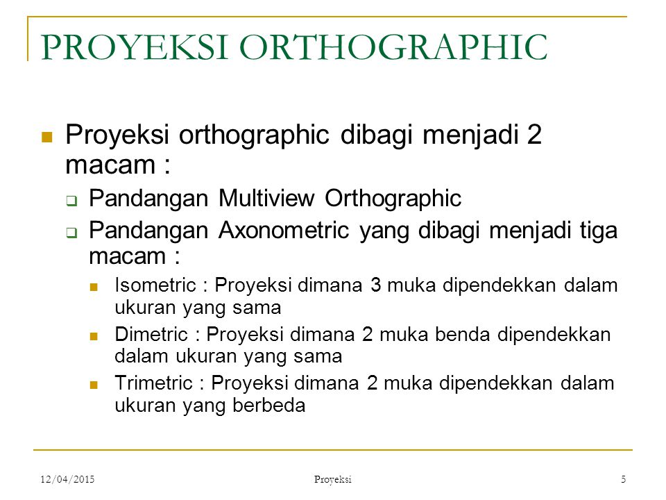 12/04/2015 Proyeksi 5 PROYEKSI ORTHOGRAPHIC Proyeksi orthographic dibagi menjadi 2 macam :  Pandangan Multiview Orthographic  Pandangan Axonometric