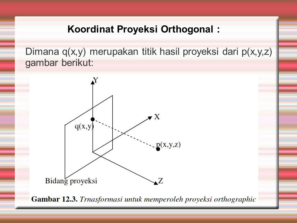 Dimana q(x,y) merupakan titik hasil proyeksi dari p(x,y,z) gambar berikut: Koordinat Proyeksi Orthogonal :