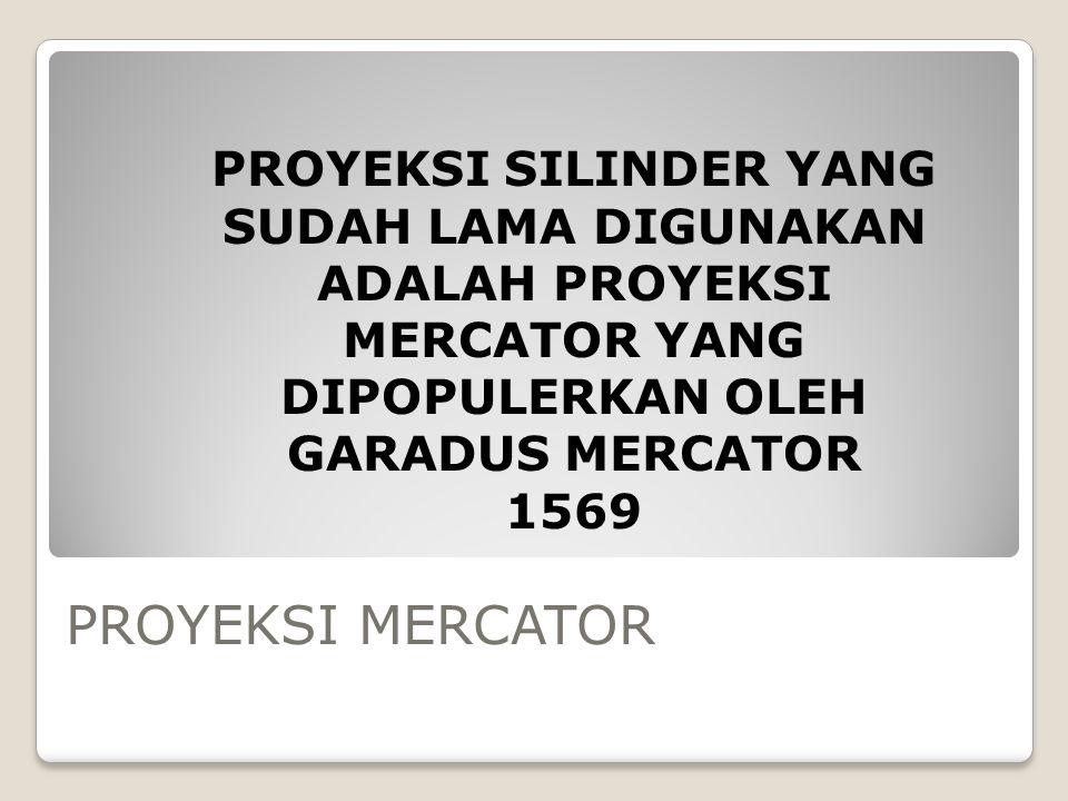 PROYEKSI MERCATOR PROYEKSI SILINDER YANG SUDAH LAMA DIGUNAKAN ADALAH PROYEKSI MERCATOR YANG DIPOPULERKAN OLEH GARADUS MERCATOR 1569