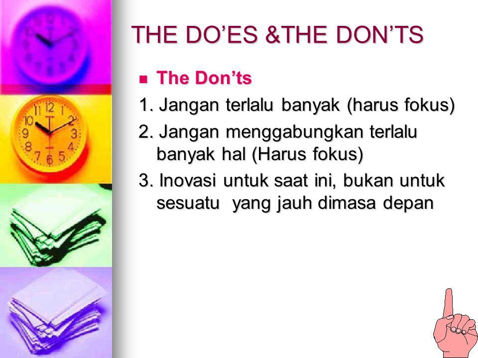 THE DO'ES &THE DON'TS The Don'ts The Don'ts 1. Jangan terlalu banyak (harus fokus) 2. Jangan menggabungkan terlalu banyak hal (Harus fokus) 3. Inovasi