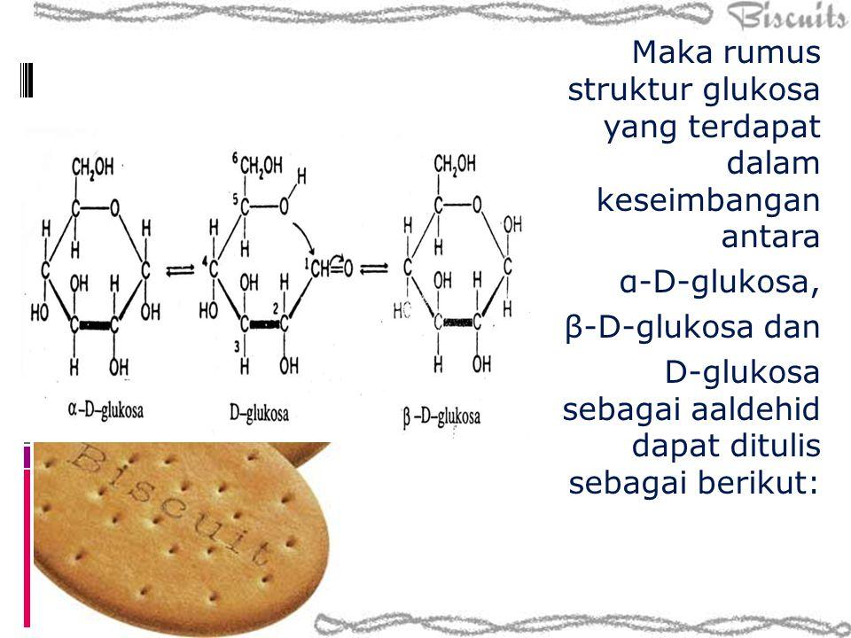 Maka rumus struktur glukosa yang terdapat dalam keseimbangan antara α-D-glukosa, β-D-glukosa dan D-glukosa sebagai aaldehid dapat ditulis sebagai beri