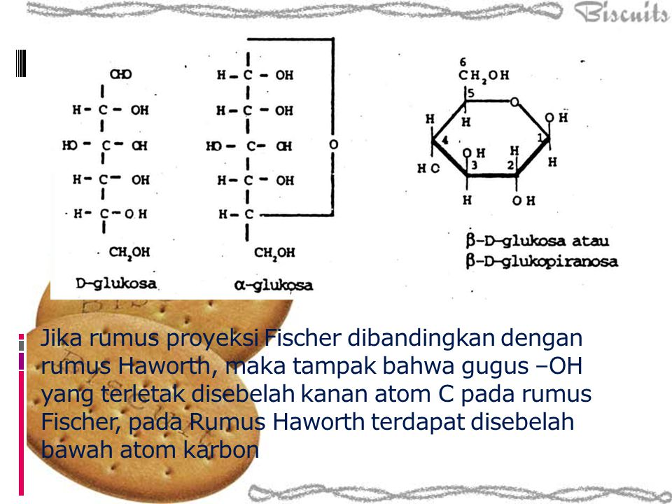 Jika rumus proyeksi Fischer dibandingkan dengan rumus Haworth, maka tampak bahwa gugus –OH yang terletak disebelah kanan atom C pada rumus Fischer, pa