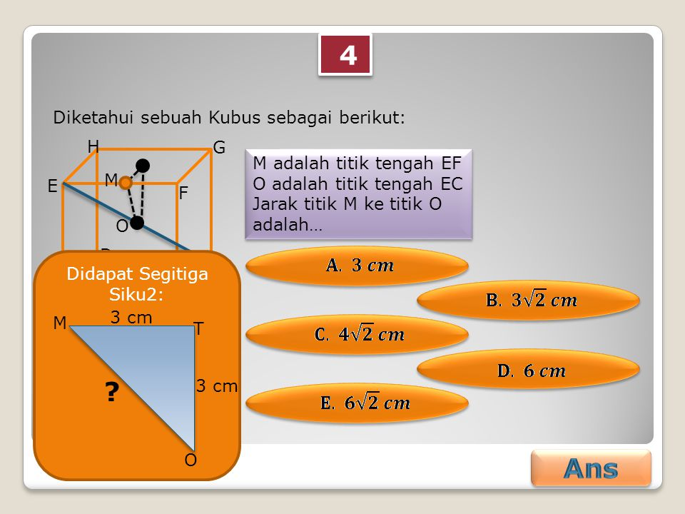 4 4 Diketahui sebuah Kubus sebagai berikut: M adalah titik tengah EF O adalah titik tengah EC Jarak titik M ke titik O adalah… M adalah titik tengah EF O adalah titik tengah EC Jarak titik M ke titik O adalah… AB C D E F G H M 6 cm O Didapat Segitiga Siku2: T M O .