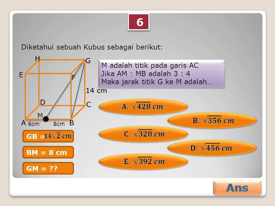 6 6 Diketahui sebuah Kubus sebagai berikut: M adalah titik pada garis AC Jika AM : MB adalah 3 : 4 Maka jarak titik G ke M adalah… M adalah titik pada garis AC Jika AM : MB adalah 3 : 4 Maka jarak titik G ke M adalah… AB C D E F G H 14 cm M 6cm 8cm AB C D G H 14 cm BM = 8 cm GM = ?.