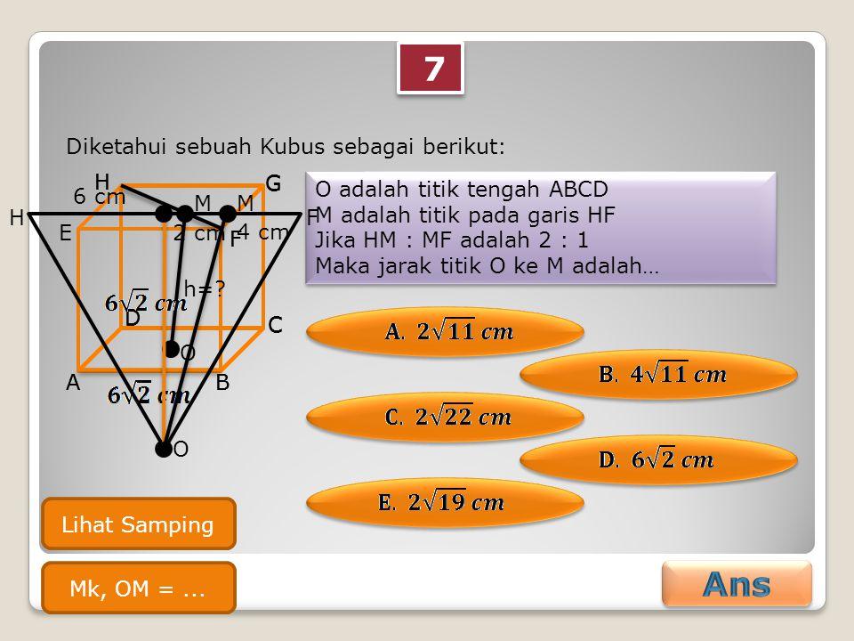7 7 Diketahui sebuah Kubus sebagai berikut: O adalah titik tengah ABCD M adalah titik pada garis HF Jika HM : MF adalah 2 : 1 Maka jarak titik O ke M adalah… O adalah titik tengah ABCD M adalah titik pada garis HF Jika HM : MF adalah 2 : 1 Maka jarak titik O ke M adalah… AB C D E F G H AB C D F G H O M h=.