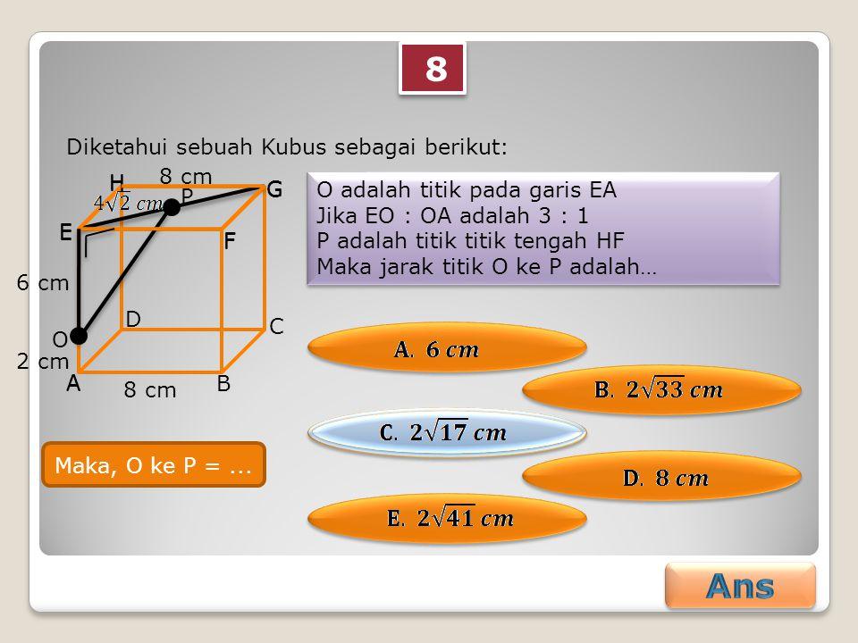 8 8 Diketahui sebuah Kubus sebagai berikut: O adalah titik pada garis EA Jika EO : OA adalah 3 : 1 P adalah titik titik tengah HF Maka jarak titik O ke P adalah… O adalah titik pada garis EA Jika EO : OA adalah 3 : 1 P adalah titik titik tengah HF Maka jarak titik O ke P adalah… AB C D E F G H 8 cm O P A E F G H 6 cm 2 cm Maka, O ke P =...
