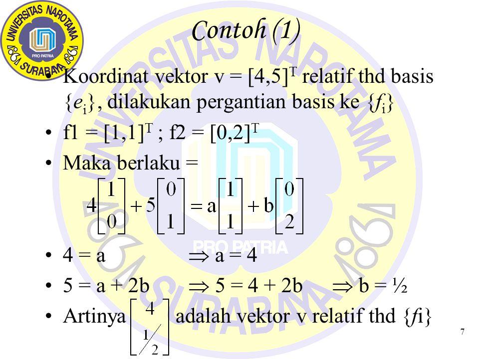 7 Contoh (1) Koordinat vektor v = [4,5] T relatif thd basis {e i }, dilakukan pergantian basis ke {f i } f1 = [1,1] T ; f2 = [0,2] T Maka berlaku = 4
