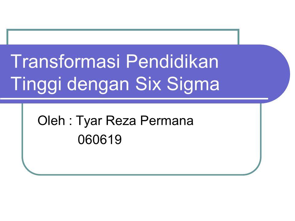 Transformasi Pendidikan Tinggi dengan Six Sigma Oleh : Tyar Reza Permana 060619