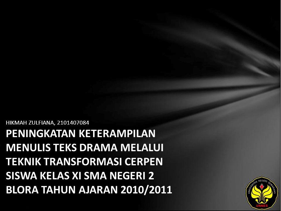 HIKMAH ZULFIANA, 2101407084 PENINGKATAN KETERAMPILAN MENULIS TEKS DRAMA MELALUI TEKNIK TRANSFORMASI CERPEN SISWA KELAS XI SMA NEGERI 2 BLORA TAHUN AJARAN 2010/2011
