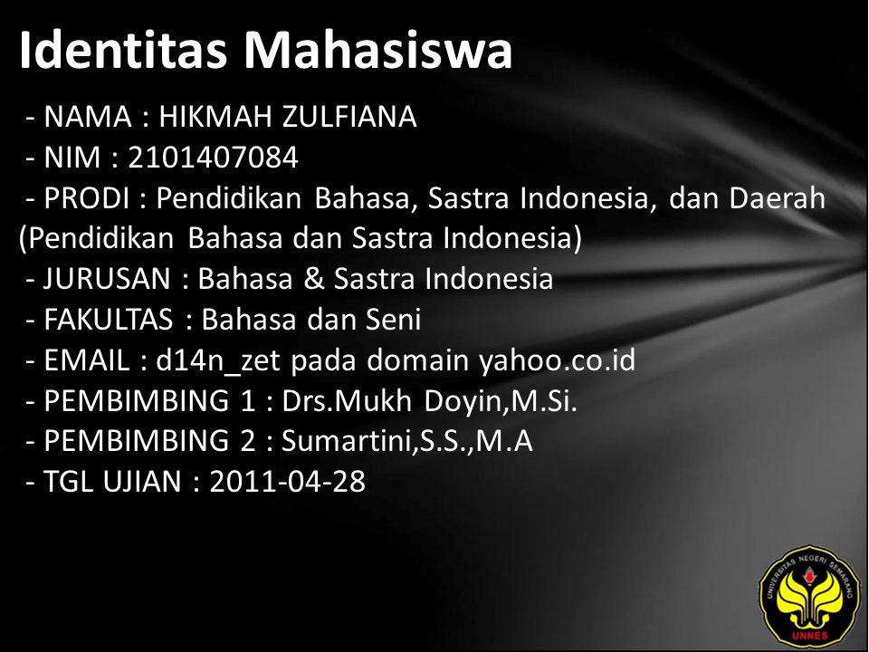 Identitas Mahasiswa - NAMA : HIKMAH ZULFIANA - NIM : 2101407084 - PRODI : Pendidikan Bahasa, Sastra Indonesia, dan Daerah (Pendidikan Bahasa dan Sastra Indonesia) - JURUSAN : Bahasa & Sastra Indonesia - FAKULTAS : Bahasa dan Seni - EMAIL : d14n_zet pada domain yahoo.co.id - PEMBIMBING 1 : Drs.Mukh Doyin,M.Si.