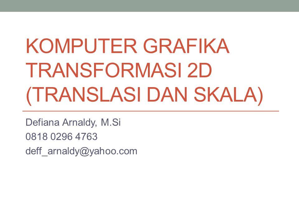 KOMPUTER GRAFIKA TRANSFORMASI 2D (TRANSLASI DAN SKALA) Defiana Arnaldy, M.Si 0818 0296 4763 deff_arnaldy@yahoo.com