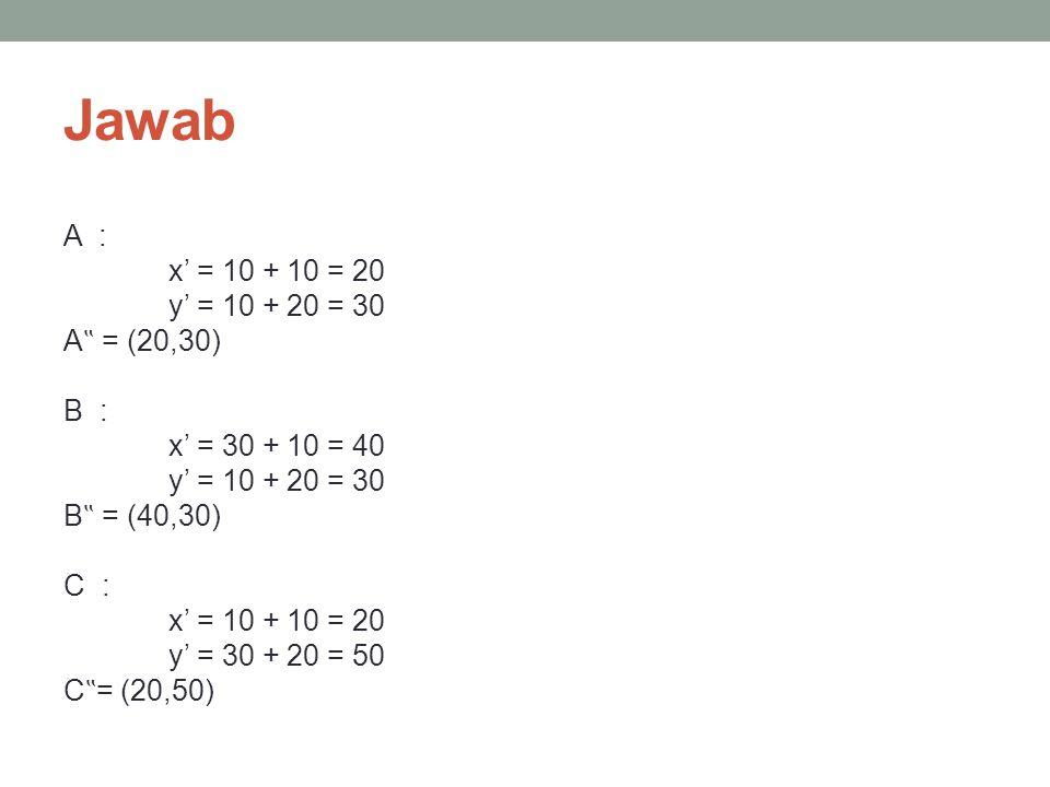 """Jawab A : x' = 10 + 10 = 20 y' = 10 + 20 = 30 A """" = (20,30) B : x' = 30 + 10 = 40 y' = 10 + 20 = 30 B """" = (40,30) C : x' = 10 + 10 = 20 y' = 30 + 20 = 50 C """" = (20,50)"""