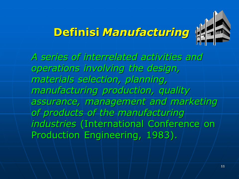 11 Definisi Manufacturing A series of interrelated activities and operations involving the design, materials selection, planning, manufacturing production, quality assurance, management and marketing of products of the manufacturing industries (International Conference on Production Engineering, 1983).