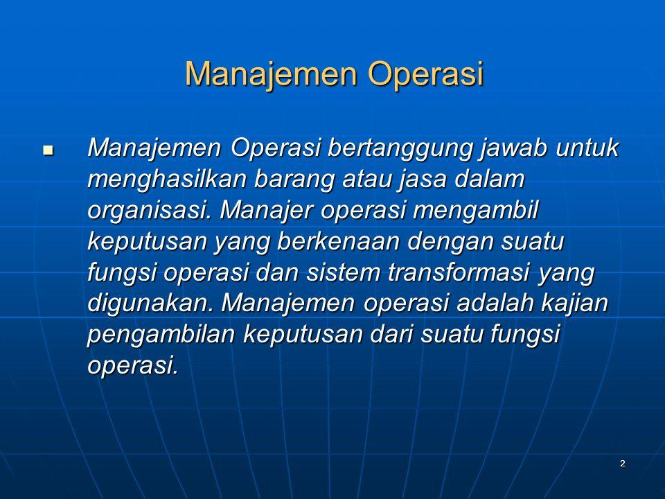 2 Manajemen Operasi Manajemen Operasi bertanggung jawab untuk menghasilkan barang atau jasa dalam organisasi. Manajer operasi mengambil keputusan yang