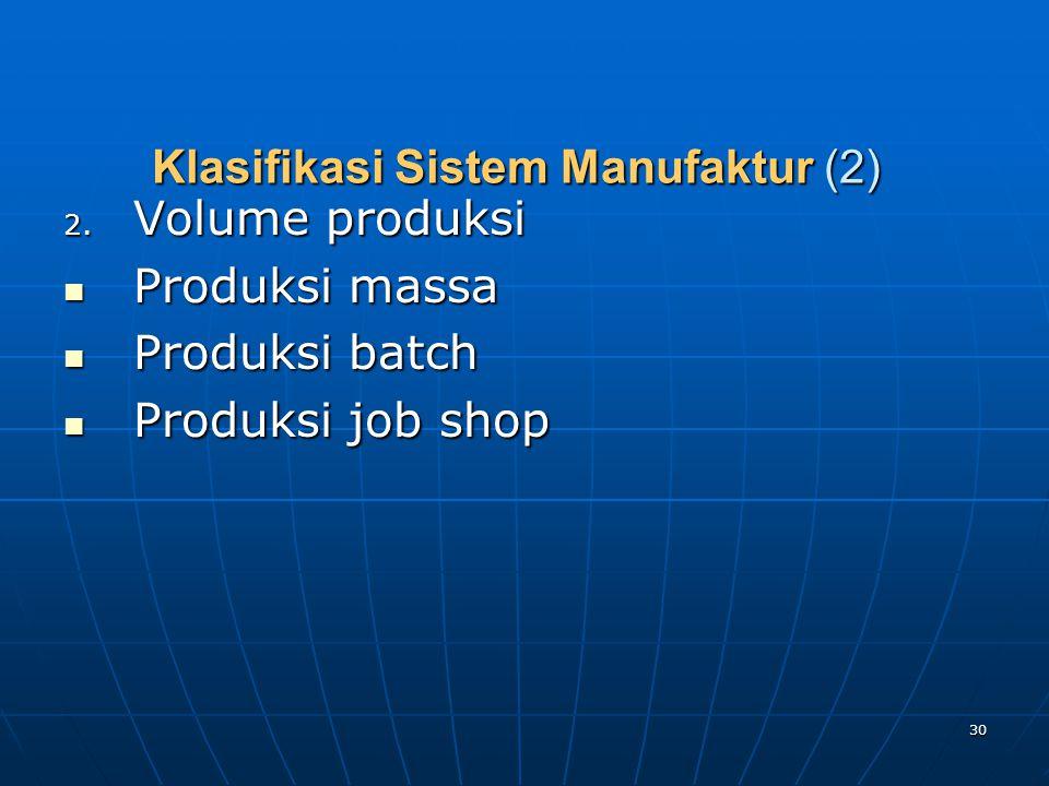 30 Klasifikasi Sistem Manufaktur (2) 2. Volume produksi Produksi massa Produksi massa Produksi batch Produksi batch Produksi job shop Produksi job sho