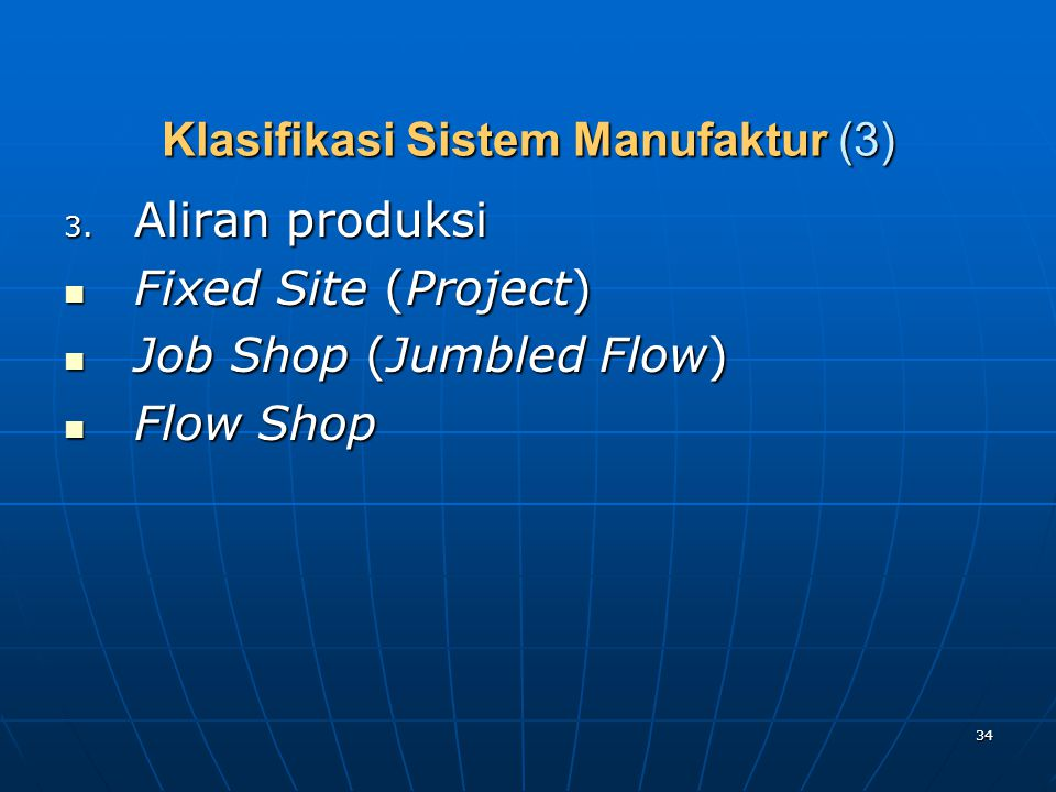 34 Klasifikasi Sistem Manufaktur (3) 3. Aliran produksi Fixed Site (Project) Fixed Site (Project) Job Shop (Jumbled Flow) Job Shop (Jumbled Flow) Flow