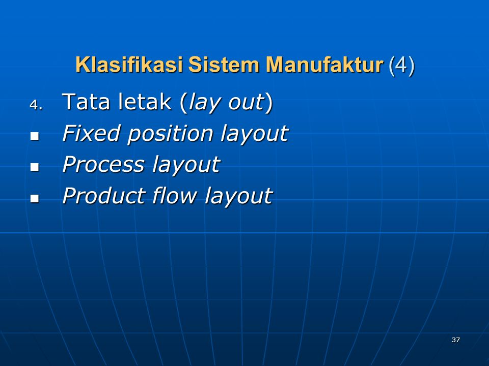 37 Klasifikasi Sistem Manufaktur (4) 4. Tata letak (lay out) Fixed position layout Fixed position layout Process layout Process layout Product flow la