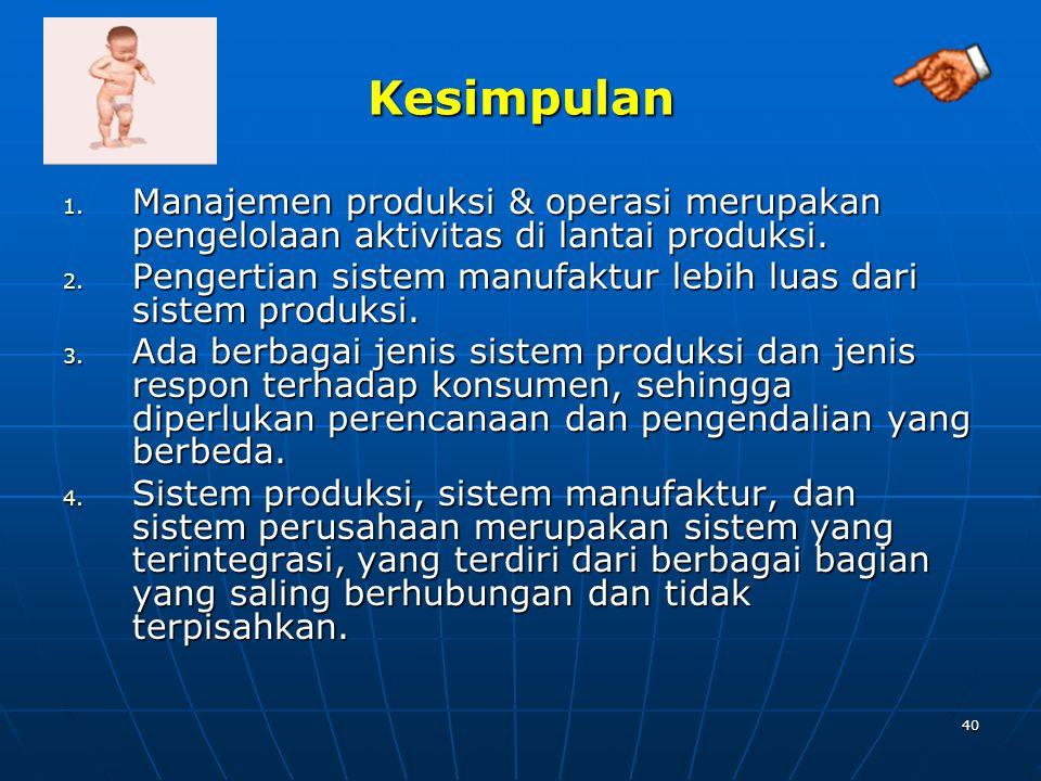 40 Kesimpulan 1. Manajemen produksi & operasi merupakan pengelolaan aktivitas di lantai produksi. 2. Pengertian sistem manufaktur lebih luas dari sist