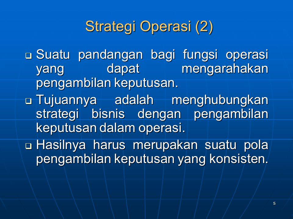 5 Strategi Operasi (2)  Suatu pandangan bagi fungsi operasi yang dapat mengarahakan pengambilan keputusan.  Tujuannya adalah menghubungkan strategi