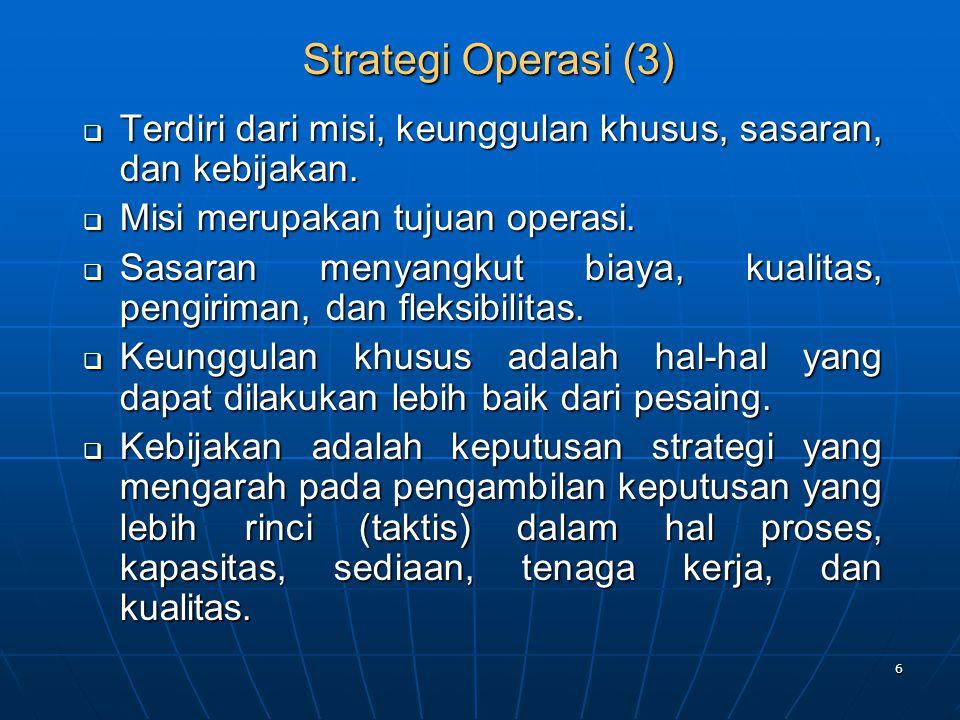 6 Strategi Operasi (3) Strategi Operasi (3)  Terdiri dari misi, keunggulan khusus, sasaran, dan kebijakan.  Misi merupakan tujuan operasi.  Sasaran