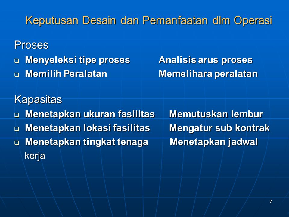 7 Keputusan Desain dan Pemanfaatan dlm Operasi Proses  Menyeleksi tipe prosesAnalisis arus proses  Memilih Peralatan Memelihara peralatan Kapasitas