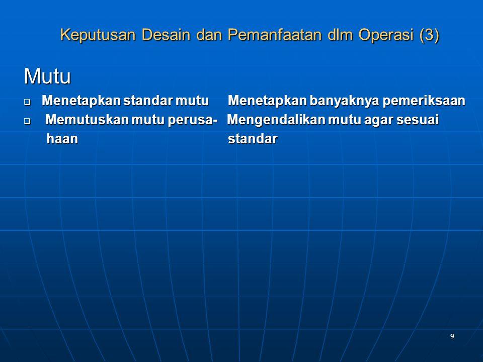 9 Keputusan Desain dan Pemanfaatan dlm Operasi (3) Mutu  Menetapkan standar mutu Menetapkan banyaknya pemeriksaan  Memutuskan mutu perusa- Mengendal