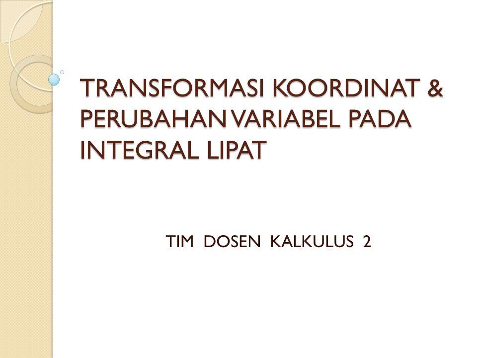 Transformasi Koordinat Dalam menyelesaikan integral lipat atas suatu daerah R, dapat diselesaikan dengan menggunakan koordinat lain selain dengan menggunakan koordinat persegi panjang xy.
