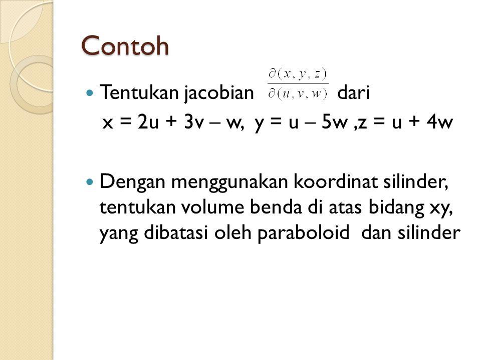 Contoh Tentukan jacobian dari x = 2u + 3v – w, y = u – 5w,z = u + 4w Dengan menggunakan koordinat silinder, tentukan volume benda di atas bidang xy, y