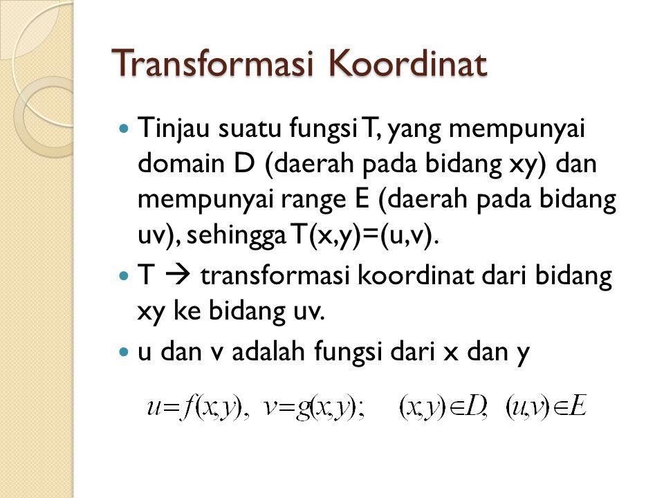 Transformasi Koordinat Tinjau suatu fungsi T, yang mempunyai domain D (daerah pada bidang xy) dan mempunyai range E (daerah pada bidang uv), sehingga