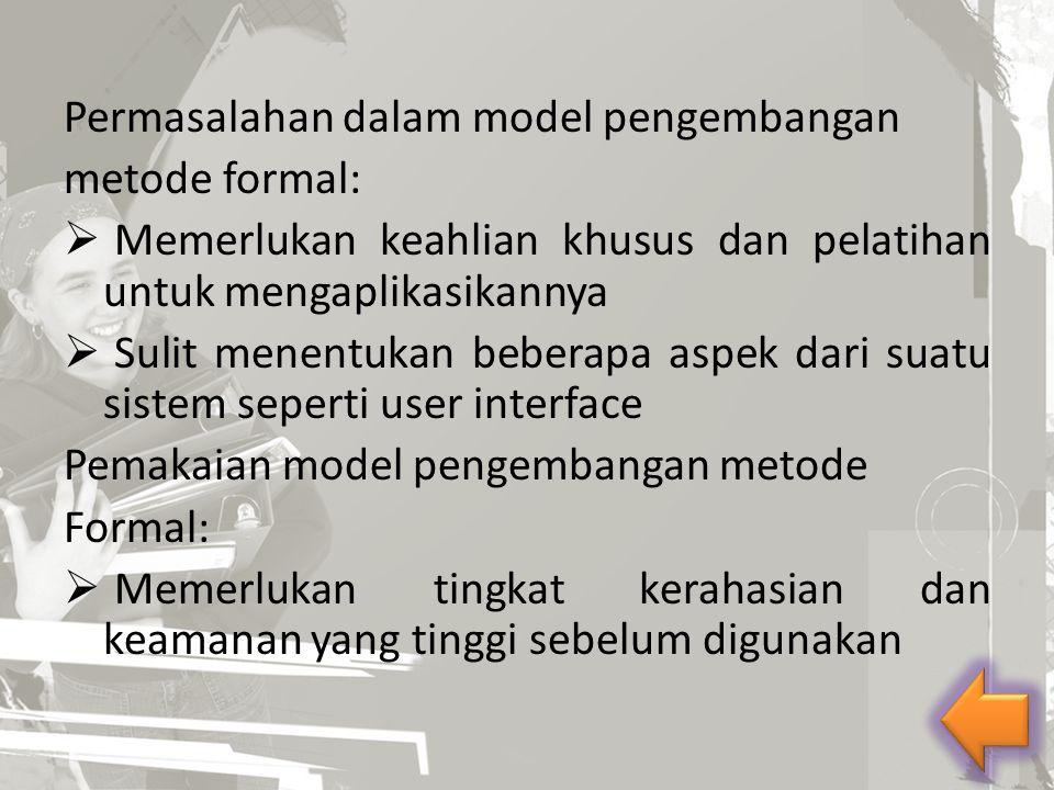 Permasalahan dalam model pengembangan metode formal:  Memerlukan keahlian khusus dan pelatihan untuk mengaplikasikannya  Sulit menentukan beberapa a