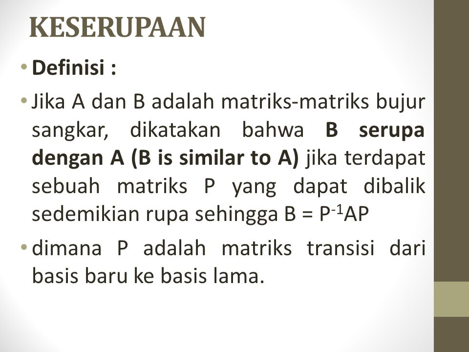 KESERUPAAN Definisi : Jika A dan B adalah matriks-matriks bujur sangkar, dikatakan bahwa B serupa dengan A (B is similar to A) jika terdapat sebuah matriks P yang dapat dibalik sedemikian rupa sehingga B = P -1 AP dimana P adalah matriks transisi dari basis baru ke basis lama.