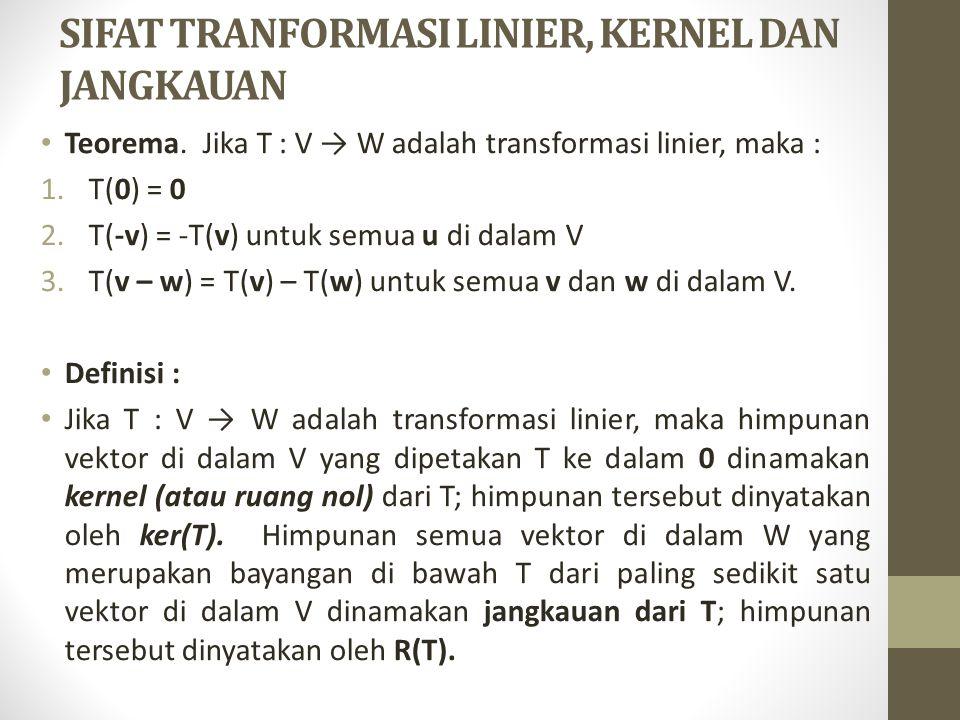SIFAT TRANFORMASI LINIER, KERNEL DAN JANGKAUAN Teorema. Jika T : V → W adalah transformasi linier, maka : 1.T(0) = 0 2.T(-v) = -T(v) untuk semua u di