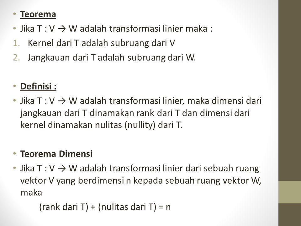 Teorema Jika T : V → W adalah transformasi linier maka : 1.Kernel dari T adalah subruang dari V 2.Jangkauan dari T adalah subruang dari W.