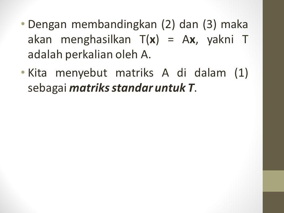 Dengan membandingkan (2) dan (3) maka akan menghasilkan T(x) = Ax, yakni T adalah perkalian oleh A. Kita menyebut matriks A di dalam (1) sebagai matri