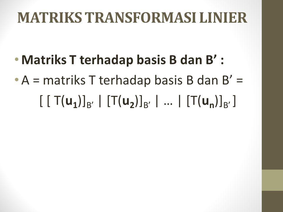 MATRIKS TRANSFORMASI LINIER Matriks T terhadap basis B dan B' : A = matriks T terhadap basis B dan B' = [ [ T(u 1 )] B' | [T(u 2 )] B' | … | [T(u n )]