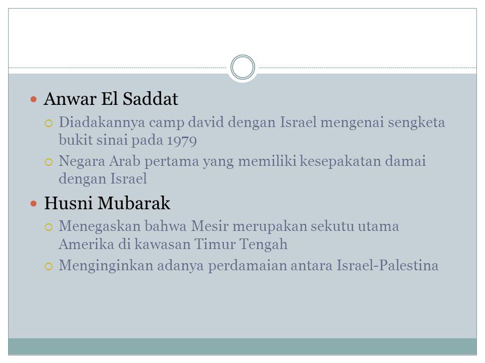 Anwar El Saddat  Diadakannya camp david dengan Israel mengenai sengketa bukit sinai pada 1979  Negara Arab pertama yang memiliki kesepakatan damai d