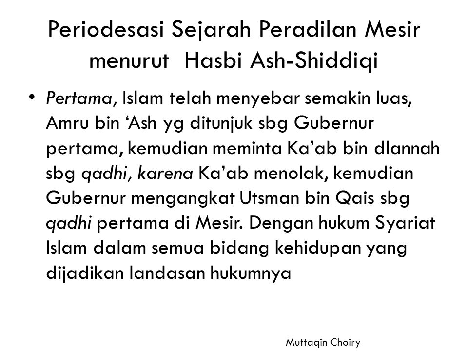 Kedua, pada waktu Imam Syafi'I datang ke Mesir, dan ditunjuknya Zur'ah Muhammad bin Utsman ad-Dhimasqy sbg qadli pada tahun 248 M, hukum ttg keqadhian Mesir dipegang ulama-ulama Syafi'iyah saja – 525 H, Ahmad bin Afdal mengangkat empat qadhi yang merupakn perwakilan dari setiap madzhab; Shafi'iyah = Sultan Ibn Rasyad Malikiyah = Abu Muhammad Abdul Maula bin Laitsy Ismailiyah = Fadlel bin Azra Imamiyah = Ibn Abu Kamil - 927 H, Sultan Sulaiman al-Qanuni, mengangkat Saidi Syilby, dari Mazhab Hanafi dan setelah itu tidak ada lagi hakim yg memutuskan perkara beda sesuai dg madzhabnya masing-masing Muttaqin Choiry