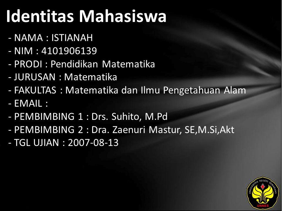 Identitas Mahasiswa - NAMA : ISTIANAH - NIM : 4101906139 - PRODI : Pendidikan Matematika - JURUSAN : Matematika - FAKULTAS : Matematika dan Ilmu Pengetahuan Alam - EMAIL : - PEMBIMBING 1 : Drs.
