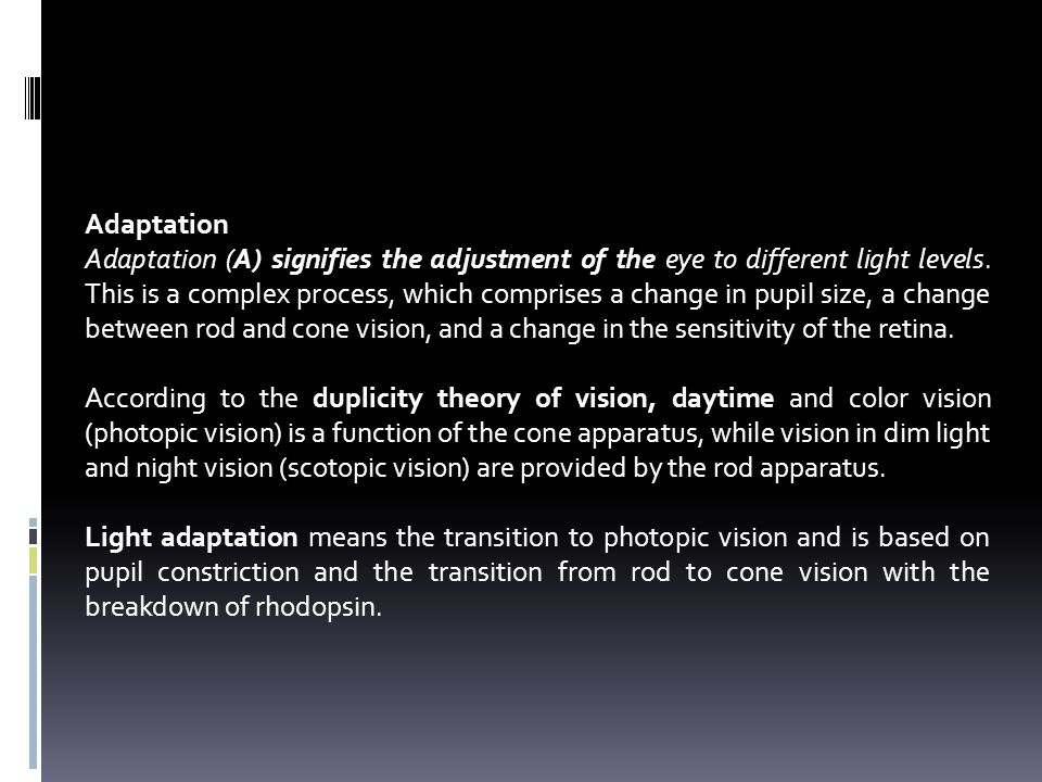 Adaptation Adaptation (A) signifies the adjustment of the eye to different light levels. This is a complex process, which comprises a change in pupil