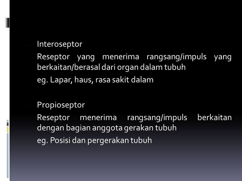 Interoseptor Reseptor yang menerima rangsang/impuls yang berkaitan/berasal dari organ dalam tubuh eg. Lapar, haus, rasa sakit dalam Propioseptor Resep