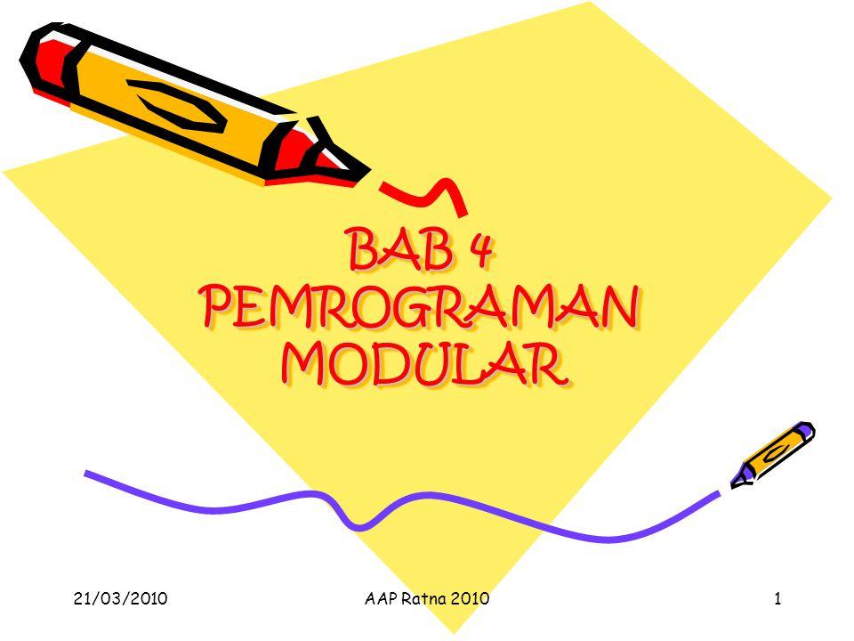 PEMROGRAMAN MODULAR Membagi pekerjaan yang besar menjadi bagian-bagian Bagian-bagian tersebut dikerjakan satu per satu Cara penyelesaian perbagian tidak perlu diketahui oleh bagian yang lain bahkan oleh pemberi kerjaan 21/03/2010AAP Ratna 20102