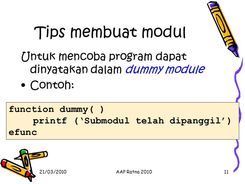 21/03/2010AAP Ratna 201011 Tips membuat modul Untuk mencoba program dapat dinyatakan dalam dummy module Contoh: function dummy( ) printf ('Submodul te