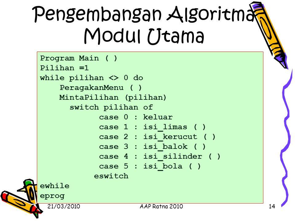 21/03/2010AAP Ratna 201014 Pengembangan Algoritma Modul Utama Program Main ( ) Pilihan =1 while pilihan <> 0 do PeragakanMenu ( ) MintaPilihan (piliha