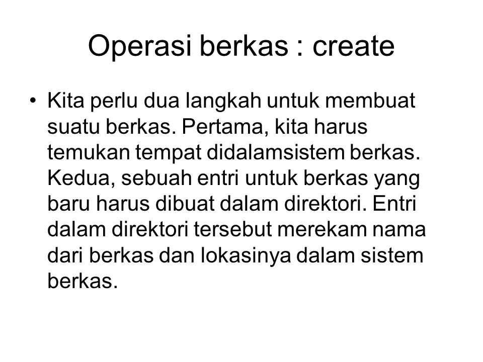 Operasi berkas : create Kita perlu dua langkah untuk membuat suatu berkas. Pertama, kita harus temukan tempat didalamsistem berkas. Kedua, sebuah entr