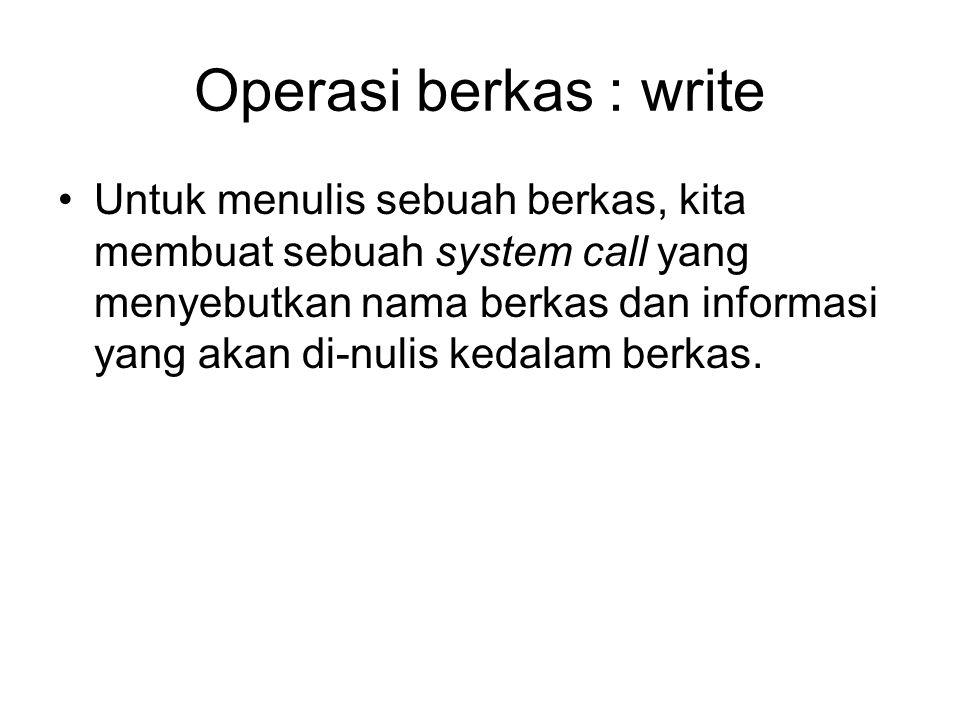 Operasi berkas : write Untuk menulis sebuah berkas, kita membuat sebuah system call yang menyebutkan nama berkas dan informasi yang akan di-nulis keda