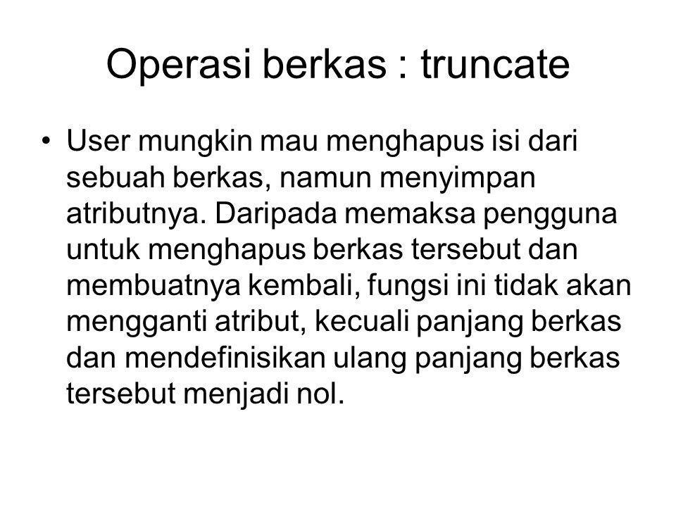 Operasi berkas : truncate User mungkin mau menghapus isi dari sebuah berkas, namun menyimpan atributnya. Daripada memaksa pengguna untuk menghapus ber