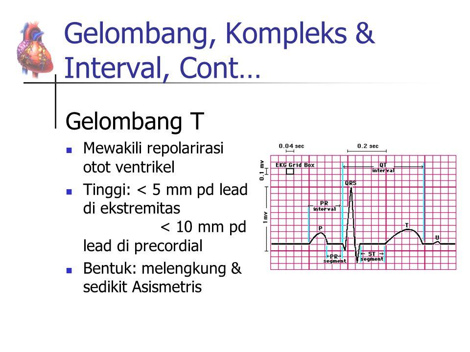 Gelombang, Kompleks & Interval, Cont… Gelombang T Mewakili repolarirasi otot ventrikel Tinggi: < 5 mm pd lead di ekstremitas < 10 mm pd lead di precor