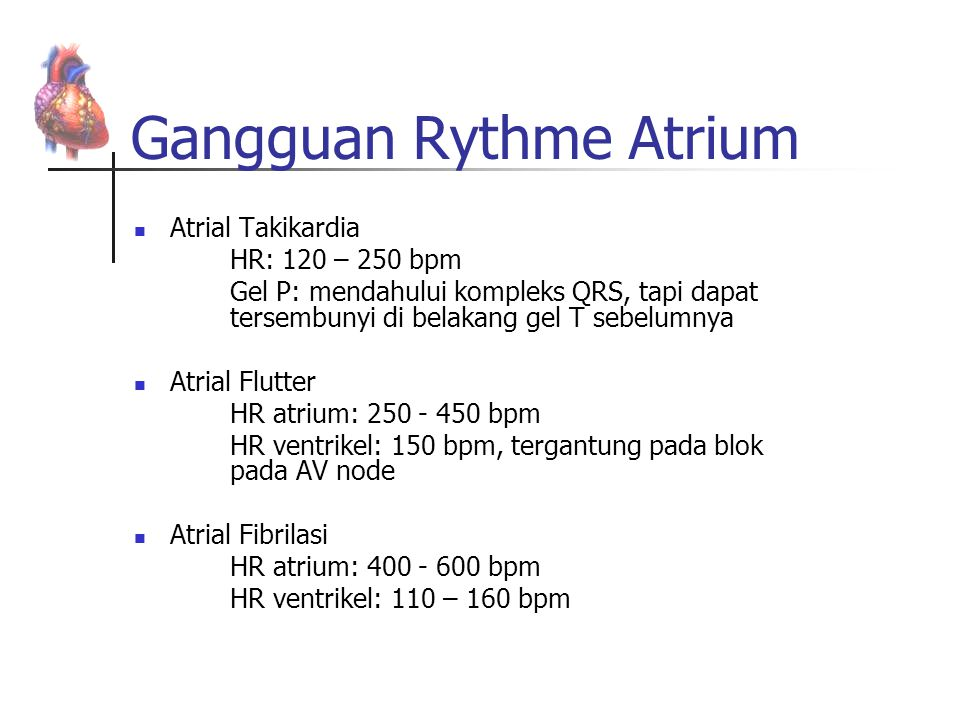 Gangguan Rythme Atrium Atrial Takikardia HR: 120 – 250 bpm Gel P: mendahului kompleks QRS, tapi dapat tersembunyi di belakang gel T sebelumnya Atrial